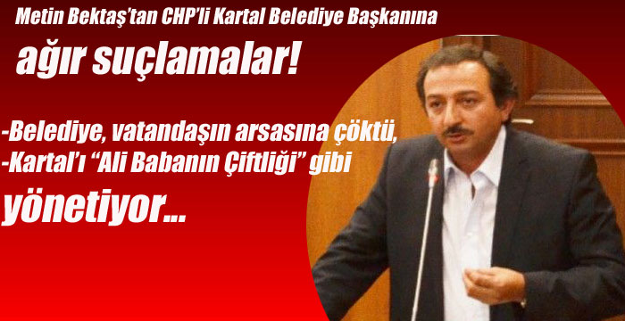 Metin Bektaş'tan CHP'li Kartal Belediye Başkanına ağır suçlamalar!