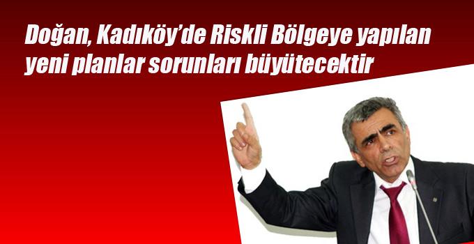 Doğan, Kadıköy'de Riskli Bölgeye yapılan yeni planlar sorunları büyütecektir