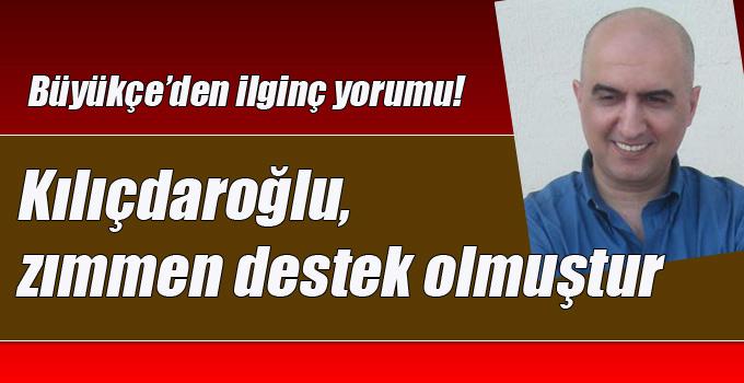 Büyükçe'den ilginç Kılıçdaroğlu yorumu!