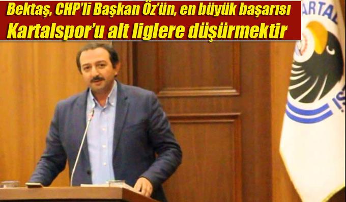 Bektaş, CHP'li Başkan Öz'ün, en büyük başarısı Kartalspor'u alt liglere düşürmektir