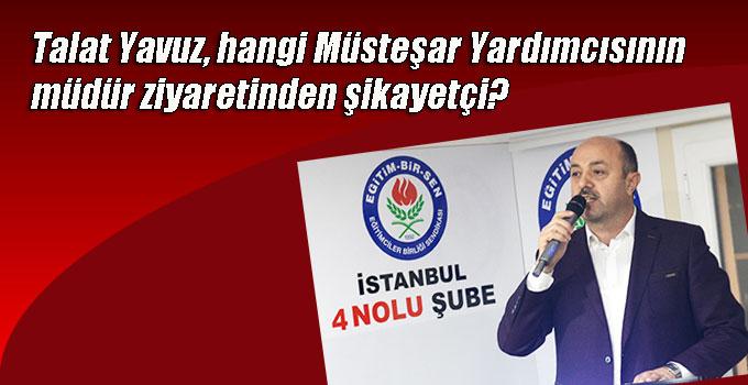 Talat Yavuz, hangi Müsteşar Yardımcısının müdür ziyaretinden şikayetçi?
