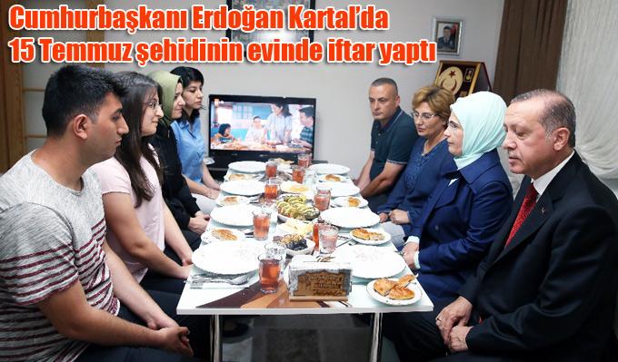 Cumhurbaşkanı Erdoğan Kartal'da 15 Temmuz şehidinin evinde iftar yaptı