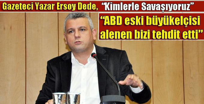 """Gazeteci Yazar Ersoy Dede, """"ABD eski büyükelçisi  alenen bizi tehdit etti"""""""