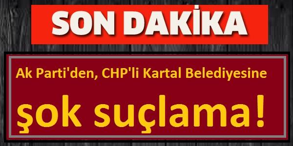 Ak Parti'den, CHP'li Kartal Belediyesine şok suçlama!
