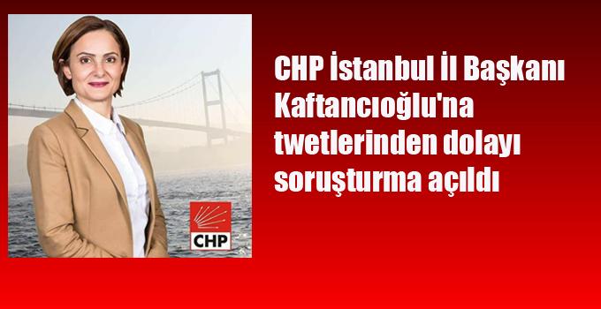 CHP İstanbul İl Başkanı  Kaftancıoğlu'na  twetlerinden dolayı soruşturma açıldı
