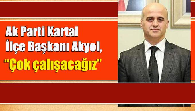 """Ak Parti Kartal İlçe Başkanı Akyol, """"Çok çalışacağız"""""""