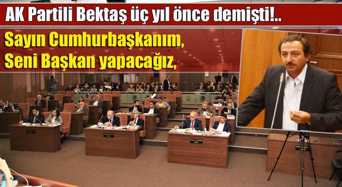 """AK Partili Bektaş üç yıl önce demişti, """"Seni Başkan yapacağız"""""""
