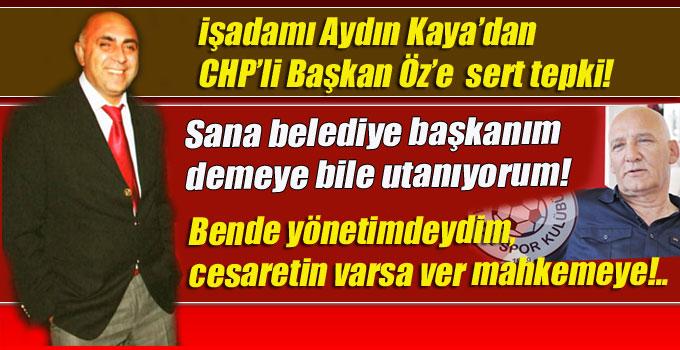 İşadamı Aydın Kaya'dan, CHP'li Başkan Öz'e sert tepki!