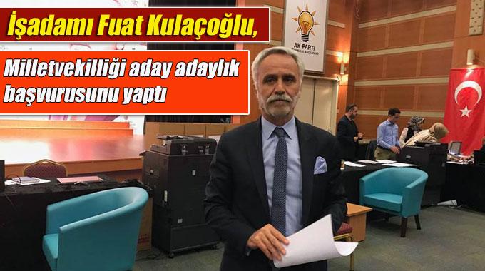 Fuat Kulaçoğlu, Milletvekilliği aday adaylık başvurusunu yaptı