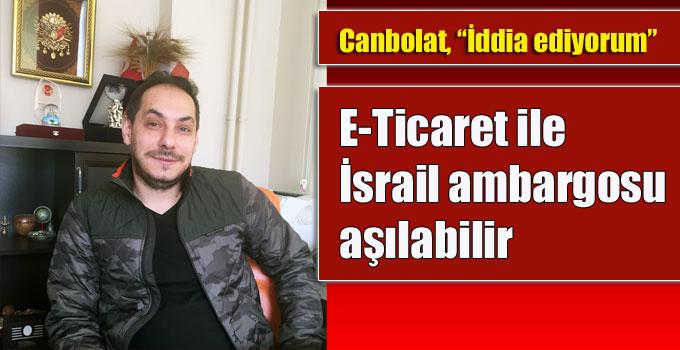 """Canbolat, """"İddia ediyorum, E-Ticaret ile İsrail ambargosu aşılabilir!"""