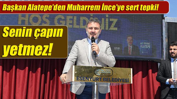 """Başkan Alatepe'den Muharrem İnce'ye Sert Cevap: """"Senin çapın yetmez!"""""""