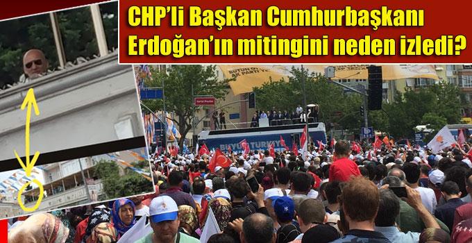 CHP'li Başkan Cumhurbaşkanı Erdoğan'ın mitingini neden izledi?
