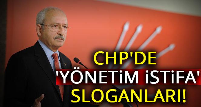 CHP'de 'yönetim istifa' sloganları yükseliyor