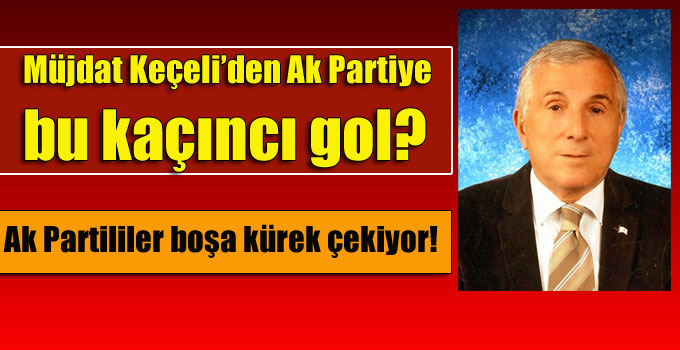 Müjdat Keçeli'den Ak Partiye bu kaçıncı gol?
