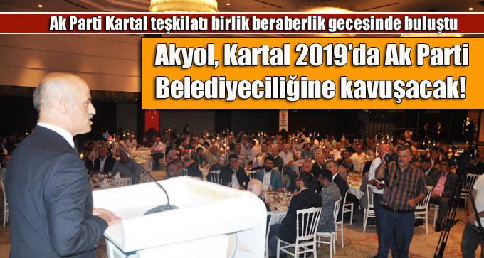 Akyol, Kartal 2019'da Ak Parti Belediyeciliğine kavuşacak!