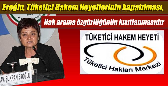 Eroğlu, Tüketici Hakem Heyetlerinin kapatılması,  Hak arama özgürlüğünün kısıtlanmasıdır