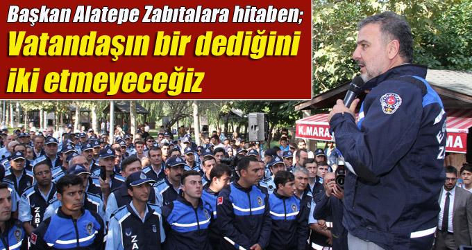 """Başkan Alatepe Zabıtalara hitaben; """" Vatandaşın bir dediğini iki etmeyeceğiz"""""""