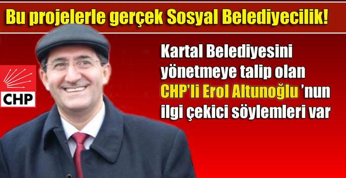 Kartal Belediyesini yönetmeye talip olan CHP'li Erol Altunoğlu ilgi çekici söylemleri var
