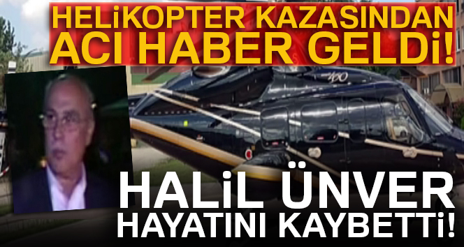 Helikopter kazasında yaralanan iş adamı Halil Ünver hayatını kaybetti