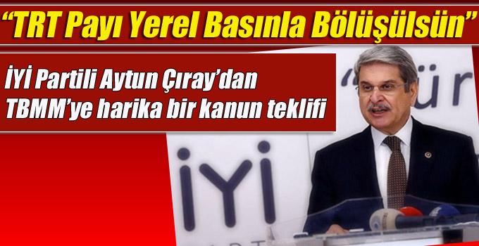 İYİ Partili Aytun Çıray, TRT Payı Yerel Basınla Bölüşülsün!