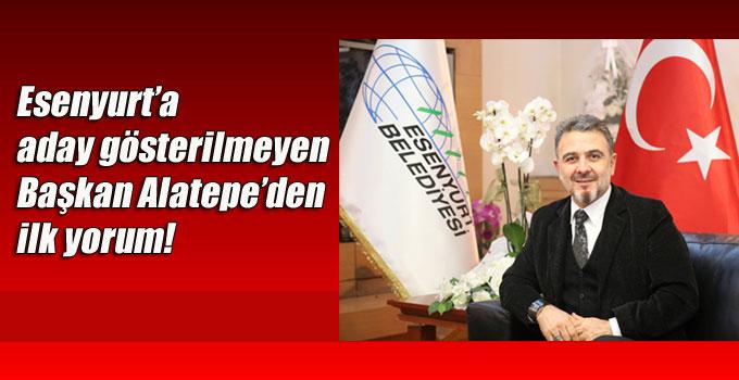Esenyurt'a aday gösterilmeyen Başkan Alatepe'den ilk yorum!