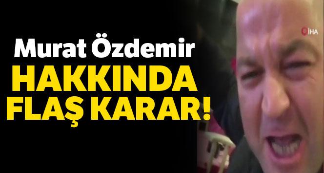 Murat Özdemir hakkında flaş karar!