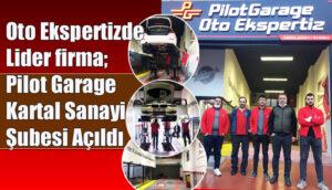 Oto Ekspertizde Lider firma Pilot Garage Kartal Sanayi Şubesi Açıldı