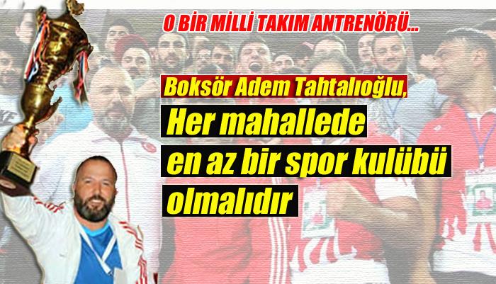 """Boksör Adem Tahtalıoğlu, """"Her mahallede en az bir spor kulübü olmalıdır"""""""